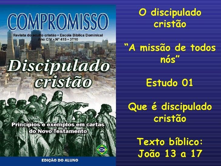 """O discipulado cristão """" A missão de todos nós"""" Estudo 01 Que é discipulado cristão Texto bíblico: João 13 a 17"""