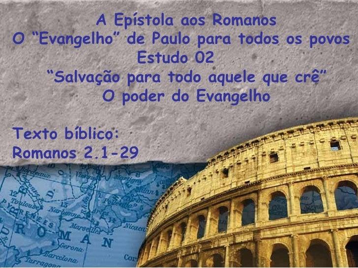 """A Epístola aos Romanos  O """"Evangelho"""" de Paulo para todos os povos Estudo 02  """" Salvação para todo aquele que crê"""" O poder..."""