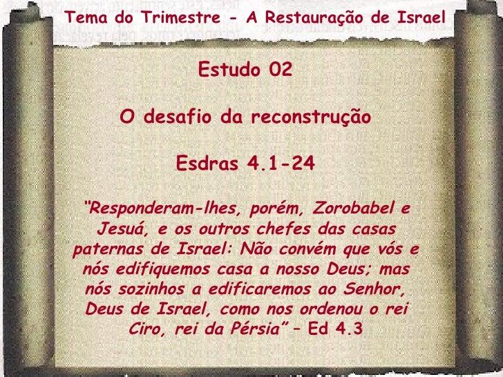 """Tema do Trimestre - A Restauração de Israel Estudo 02 O desafio da reconstrução Esdras 4.1-24 """" Responderam-lhes, porém, Z..."""