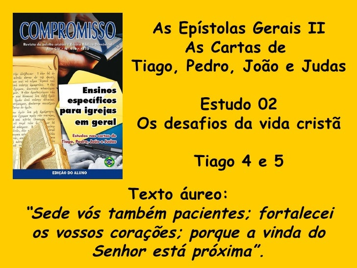 As Epístolas Gerais II As Cartas de  Tiago, Pedro, João e Judas Estudo 02 Os desafios da vida cristã Tiago 4 e 5 Texto áur...
