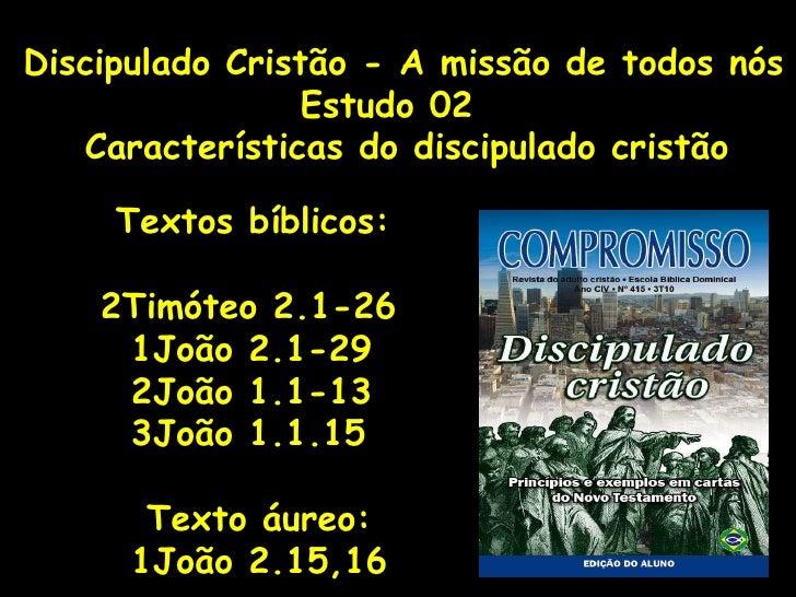Discipulado Cristão - A missão de todos nós Estudo 02 Características do discipulado cristão Textos bíblicos: 2Timóteo 2.1...