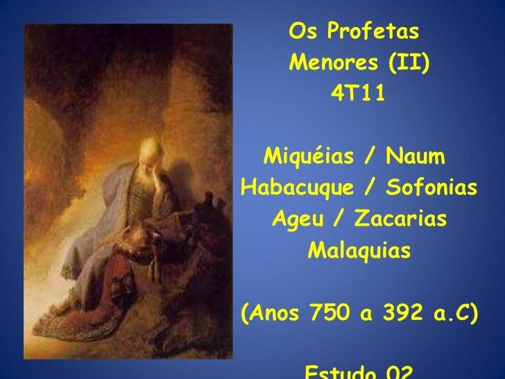Os Profetas  Menores (II) 4T11 Miquéias / Naum  Habacuque / Sofonias Ageu / Zacarias Malaquias (Anos 750 a 392 a.C) Estudo...