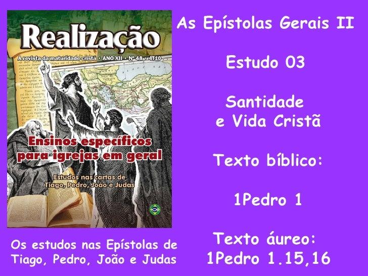 As Epístolas Gerais II Estudo 03 Santidade  e Vida Cristã Texto bíblico: 1Pedro 1 Texto áureo:  1Pedro 1.15,16 Os estudos ...