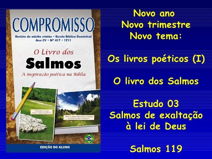 Novo ano  Novo trimestre Novo tema: Os livros poéticos (I) O livro dos Salmos Estudo 03 Salmos de exaltação à lei de Deus ...