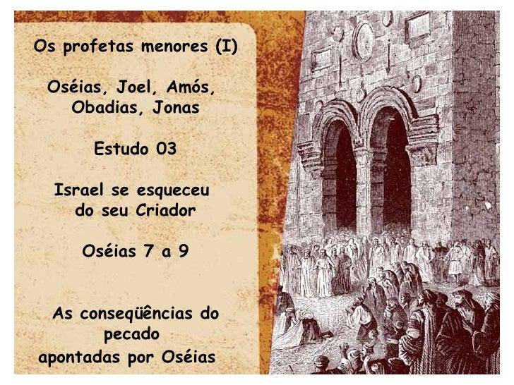 Os profetas menores (I) Oséias, Joel, Amós,  Obadias, Jonas Estudo 03 Israel se esqueceu  do seu Criador Oséias 7 a 9 As c...