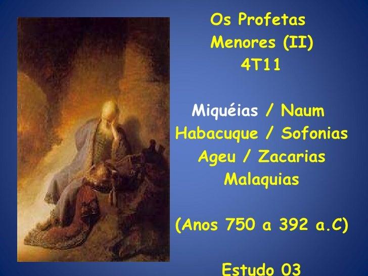 Os Profetas  Menores (II) 4T11 Miquéias  / Naum  Habacuque / Sofonias Ageu / Zacarias Malaquias (Anos 750 a 392 a.C) Estud...