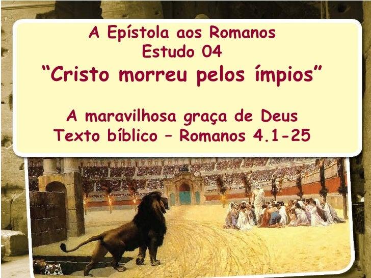 """A Epístola aos Romanos Estudo 04 """" Cristo morreu pelos ímpios"""" A maravilhosa graça de Deus Texto bíblico – Romanos 4.1-25"""