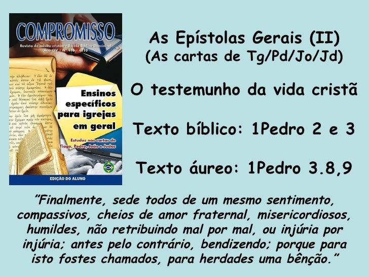 As Epístolas Gerais (II) (As cartas de Tg/Pd/Jo/Jd) O testemunho da vida cristã Texto bíblico: 1Pedro 2 e 3 Texto áureo: 1...