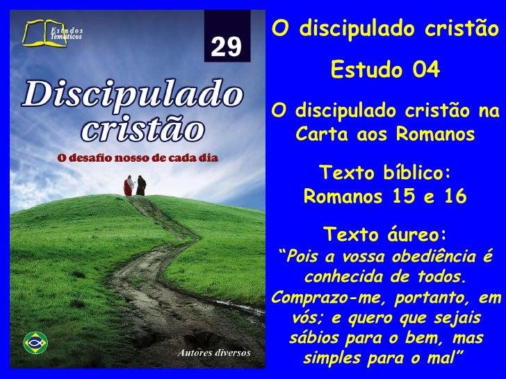 """O discipulado cristão Estudo 04 O discipulado cristão na Carta aos Romanos Texto bíblico: Romanos 15 e 16 Texto áureo: """" P..."""