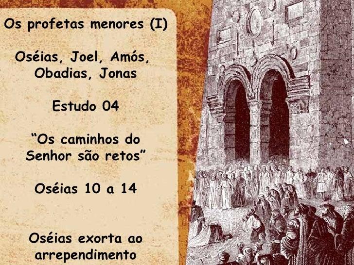 """Os profetas menores (I) Oséias, Joel, Amós,  Obadias, Jonas Estudo 04 """" Os caminhos do Senhor são retos"""" Oséias 10 a 14 Os..."""