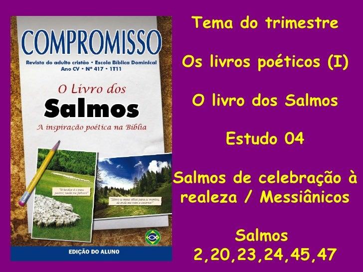 Tema do trimestre Os livros poéticos (I) O livro dos Salmos Estudo 04 Salmos de celebração à realeza / Messiânicos Salmos ...