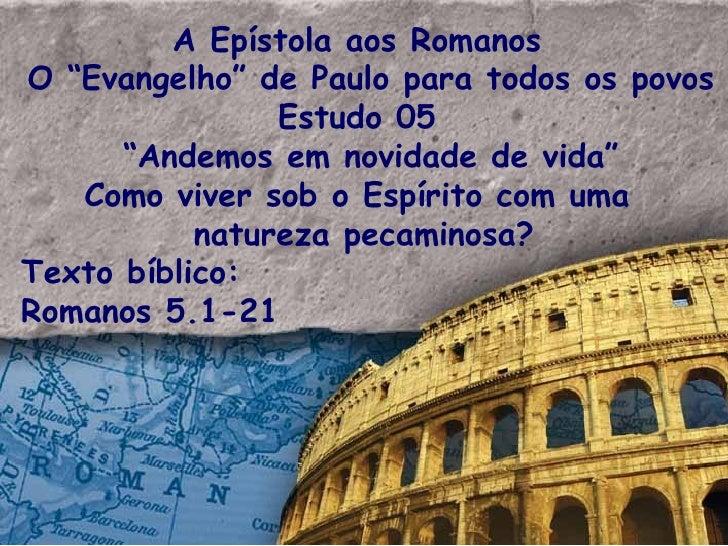 """A Epístola aos Romanos  O """"Evangelho"""" de Paulo para todos os povos Estudo 05  """" Andemos em novidade de vida"""" Como viver so..."""