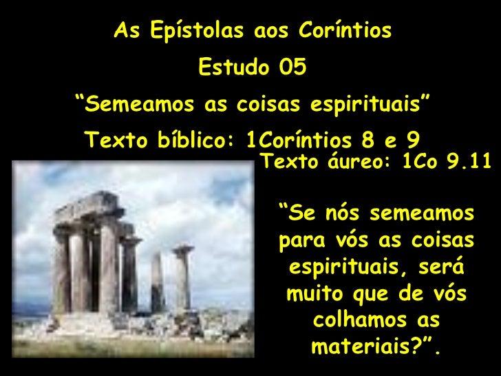 """As Epístolas aos Coríntios Estudo 05 """" Semeamos as coisas espirituais"""" Texto bíblico: 1Coríntios 8 e 9 Texto áureo: 1Co 9...."""
