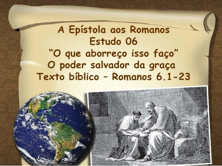 """A Epístola aos Romanos Estudo 06 """" O que aborreço isso faço"""" O poder salvador da graça  Texto bíblico – Romanos 6.1-23"""