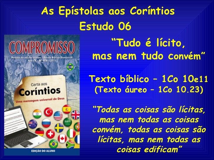 """As Epístolas aos Coríntios       Estudo 06            """"Tudo é lícito,         mas nem tudo convém""""         Texto bíblico –..."""