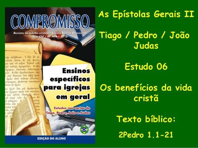 As Epístolas Gerais II Tiago / Pedro / João Judas Estudo 06 Os benefícios da vida cristã Texto bíblico: 2Pedro 1.1-21