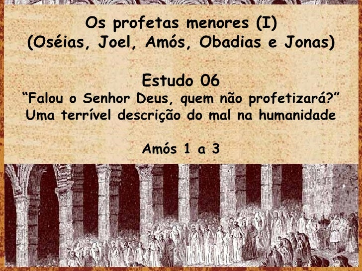 """Os profetas menores (I) (Oséias, Joel, Amós, Obadias e Jonas) Estudo 06 """" Falou o Senhor Deus, quem não profetizará?"""" Uma ..."""
