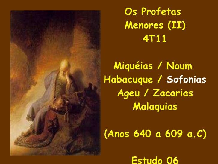 Os Profetas  Menores (II) 4T11 Miquéias / Naum  Habacuque /  Sofonias Ageu / Zacarias Malaquias (Anos 640 a 609 a.C) Estud...