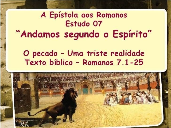 """A Epístola aos Romanos Estudo 07 """" Andamos segundo o Espírito"""" O pecado – Uma triste realidade Texto bíblico – Romanos 7.1..."""