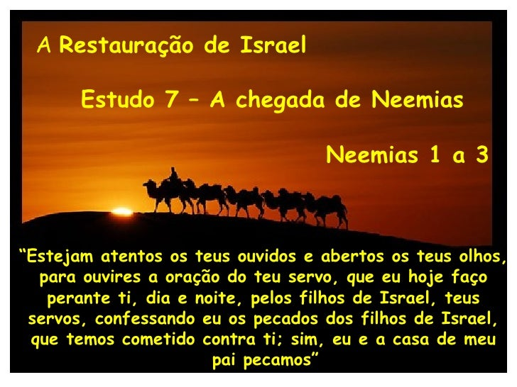 """A  Restauração de Israel Estudo 7 – A chegada de Neemias Neemias 1 a 3 """" Estejam atentos os teus ouvidos e abertos os teus..."""