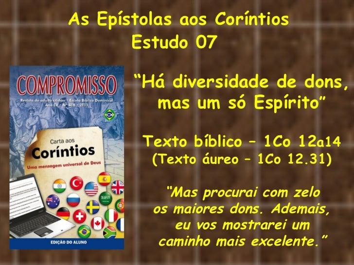 """As Epístolas aos Coríntios       Estudo 07       """"Há diversidade de dons,         mas um só Espírito""""        Texto bíblico..."""