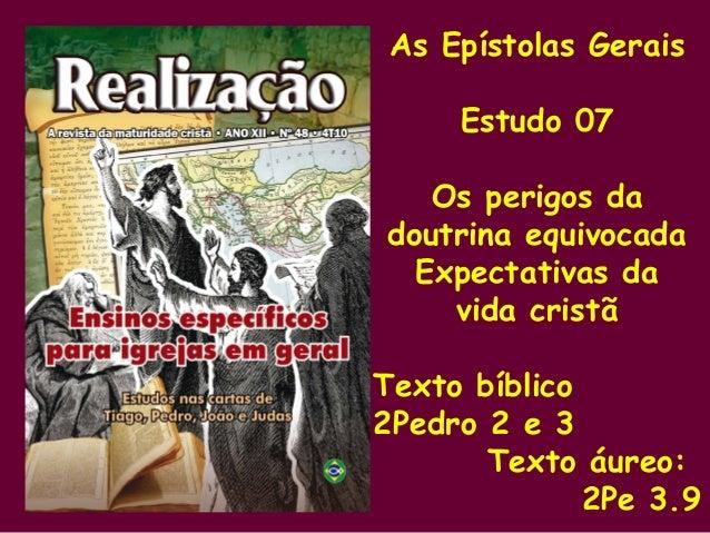 As Epístolas Gerais Estudo 07 Os perigos da doutrina equivocada Expectativas da vida cristã Texto bíblico 2Pedro 2 e 3 Tex...