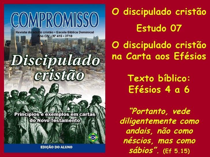 """O discipulado cristão Estudo 07 O discipulado cristão  na Carta aos Efésios Texto bíblico: Efésios 4 a 6 """" Portanto, vede ..."""