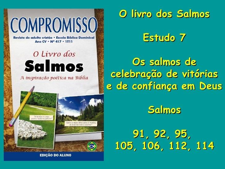 O   livro dos Salmos Estudo 7 Os salmos de celebração de vitórias e de confiança em Deus Salmos 91, 92, 95,  105, 106, 112...