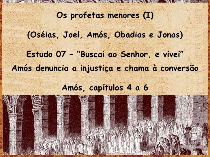 "Os profetas menores (I) (Oséias, Joel, Amós, Obadias e Jonas) Estudo 07 – ""Buscai ao Senhor, e vivei"" Amós denuncia a inju..."