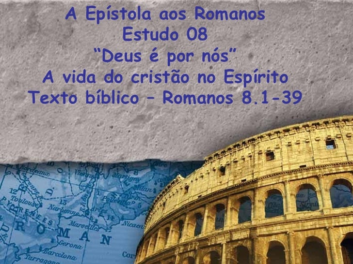 "A Epístola aos Romanos Estudo 08 "" Deus é por nós"" A vida do cristão no Espírito Texto bíblico – Romanos 8.1-39"