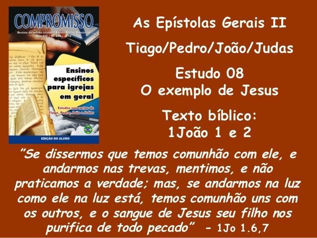 """As Epístolas Gerais II Tiago/Pedro/João/Judas Estudo 08 O exemplo de Jesus Texto bíblico: 1João 1 e 2 """"Se dissermos que te..."""
