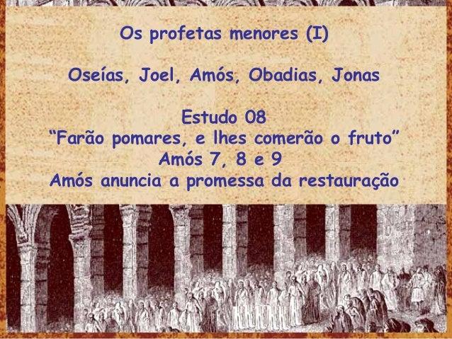 """Os profetas menores (I) Oseías, Joel, Amós, Obadias, Jonas Estudo 08 """"Farão pomares, e lhes comerão o fruto"""" Amós 7, 8 e 9..."""