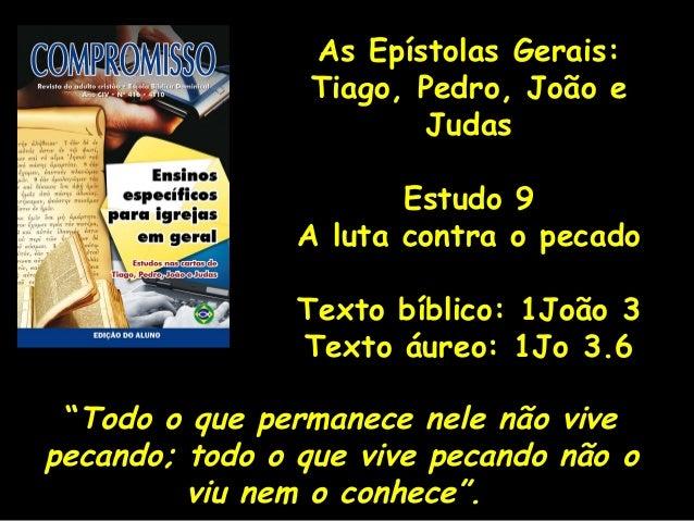 As Epístolas Gerais: Tiago, Pedro, João e Judas Estudo 9 A luta contra o pecado Texto bíblico: 1João 3 Texto áureo: 1Jo 3....