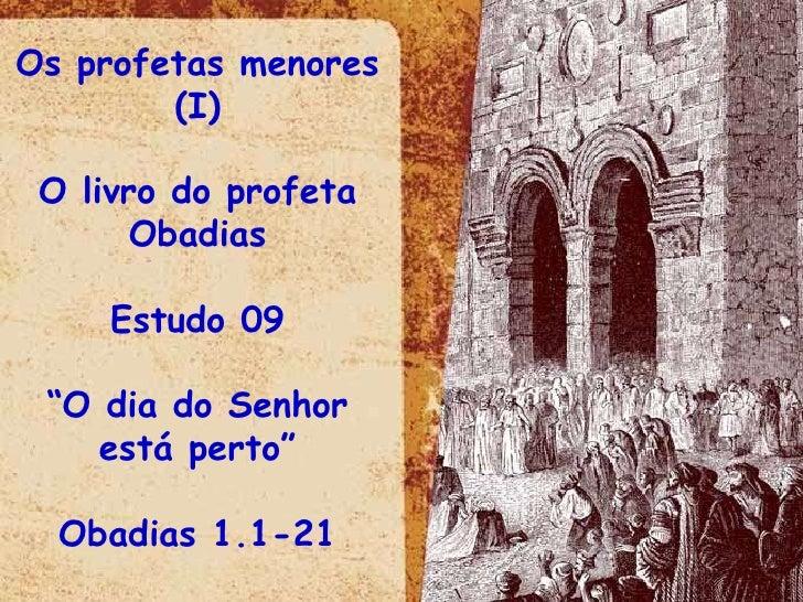 """Os profetas menores (I) O livro do profeta Obadias Estudo 09 """" O dia do Senhor está perto"""" Obadias 1.1-21"""