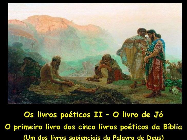 Os livros poéticos II – O livro de Jó O primeiro livro dos cinco livros poéticos da Bíblia (Um dos livros sapienciais da P...