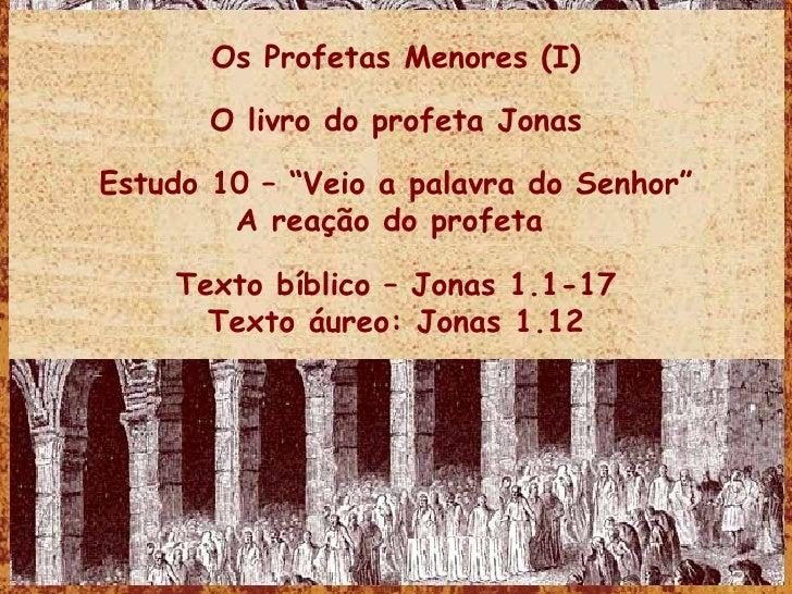 """Os Profetas Menores (I) O livro do profeta Jonas Estudo 10 – """"Veio a palavra do Senhor"""" A reação do profeta  Texto bíblico..."""