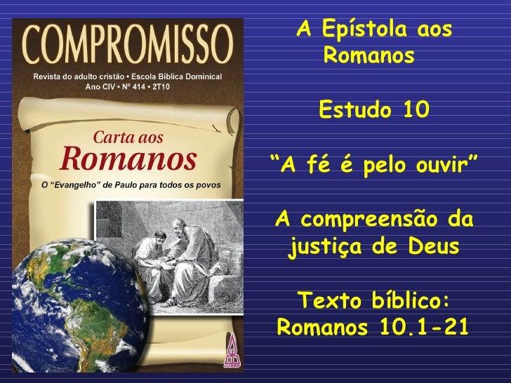 """A Epístola aos Romanos  Estudo 10 """" A fé é pelo ouvir"""" A compreensão da justiça de Deus Texto bíblico: Romanos 10.1-21"""