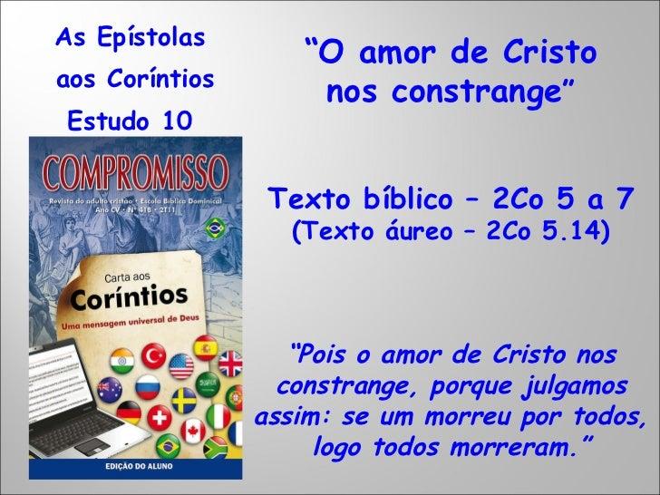 """As Epístolas  aos Coríntios Estudo 10  """" O amor de Cristo nos constrange """" Texto bíblico – 2Co 5 a 7 (Texto áureo – 2Co 5...."""