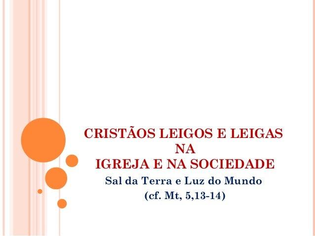 CRISTÃOS LEIGOS E LEIGAS  NA  IGREJA E NA SOCIEDADE  Sal da Terra e Luz do Mundo  (cf. Mt, 5,13-14)