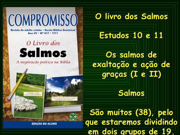 O   livro dos Salmos Estudos 10 e 11 Os salmos de exaltação e ação de graças (I e II) Salmos São muitos (38), pelo que est...