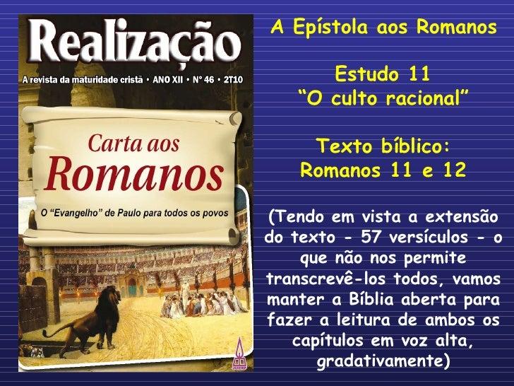 "A Epístola aos Romanos Estudo 11 "" O culto racional"" Texto bíblico: Romanos 11 e 12 (Tendo em vista a extensão do texto - ..."