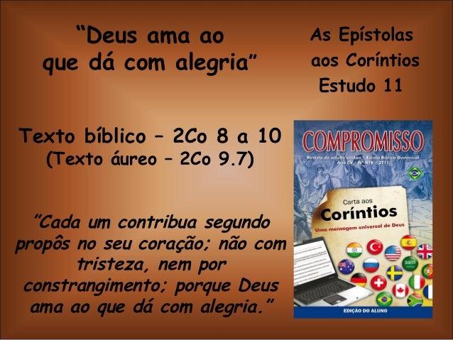 """As Epístolas aos Coríntios Estudo 11 """"Deus ama ao que dá com alegria"""" Texto bíblico – 2Co 8 a 10 (Texto áureo – 2Co 9.7) """"..."""