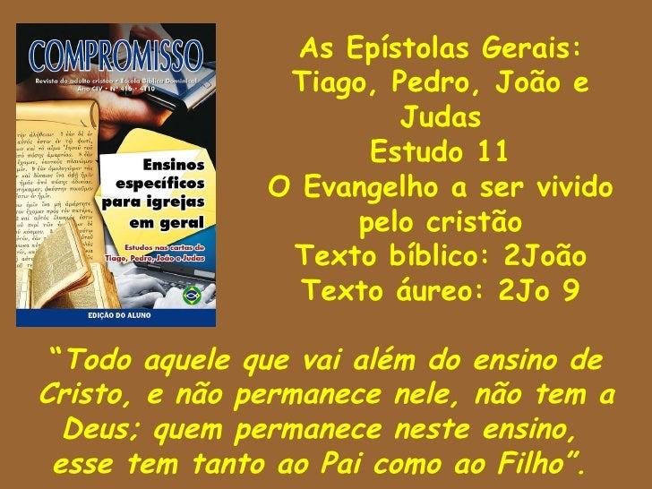 As Epístolas Gerais: Tiago, Pedro, João e Judas Estudo 11 O Evangelho a ser vivido pelo cristão Texto bíblico: 2João Texto...