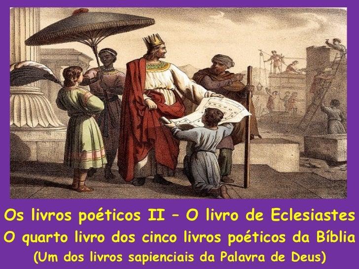 Os livros poéticos II – O livro de EclesiastesO quarto livro dos cinco livros poéticos da Bíblia    (Um dos livros sapienc...