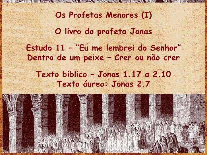 """Os Profetas Menores (I) O livro do profeta Jonas Estudo 11 – """"Eu me lembrei do Senhor"""" Dentro de um peixe – Crer ou não cr..."""