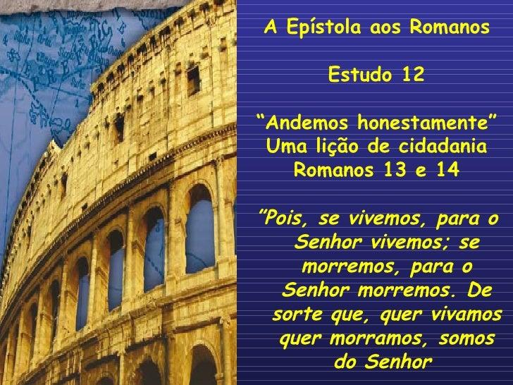 """A Epístola aos Romanos Estudo 12 """" Andemos honestamente"""" Uma lição de cidadania Romanos 13 e 14 """" Pois, se vivemos, para o..."""