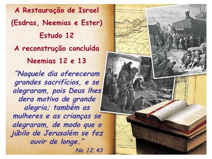 """A Restauração de Israel (Esdras, Neemias e Ester) Estudo 12 A reconstrução concluída Neemias 12 e 13 """" Naquele dia oferece..."""