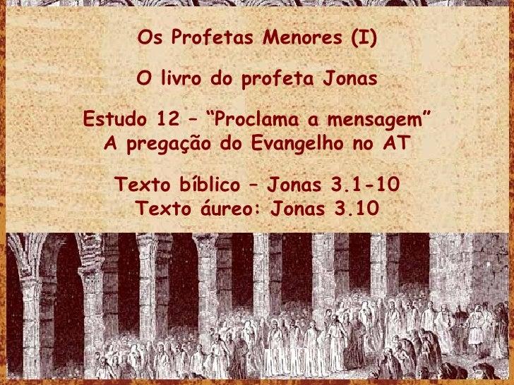 """Os Profetas Menores (I) O livro do profeta Jonas Estudo 12 – """"Proclama a mensagem"""" A pregação do Evangelho no AT Texto bíb..."""