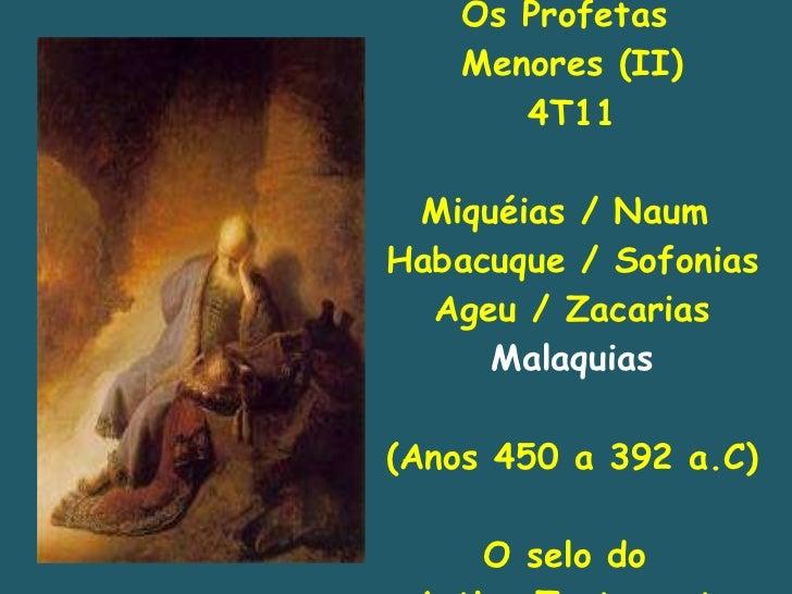 Os Profetas  Menores (II) 4T11 Miquéias / Naum  Habacuque / Sofonias Ageu / Zacarias Malaquias (Anos 450 a 392 a.C) O selo...