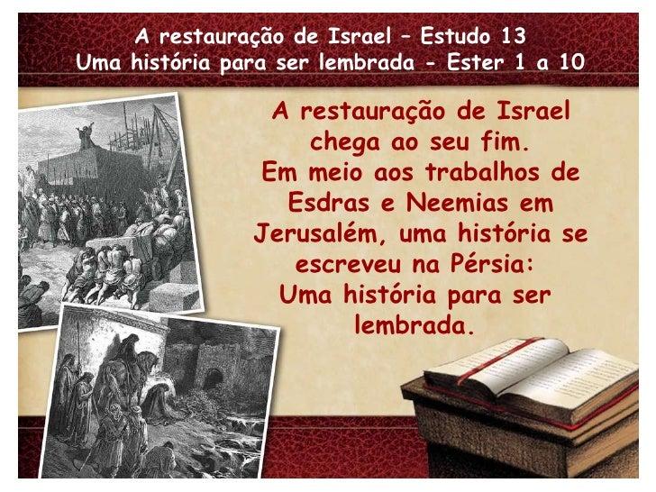 A restauração de Israel – Estudo 13 Uma história para ser lembrada - Ester 1 a 10 A restauração de Israel chega ao seu fim...